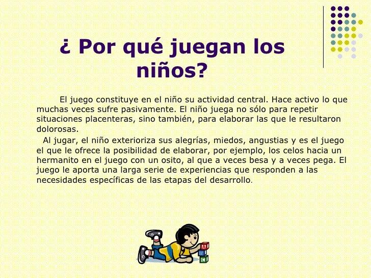¿ Por qué juegan los niños? <ul><li>El juego constituye en el niño su actividad central. Hace activo lo que muchas veces s...