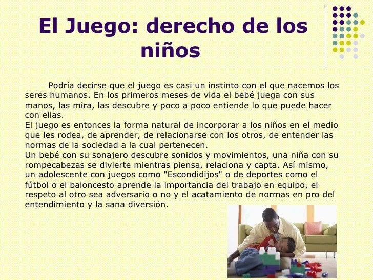 El Juego: derecho de los niños   <ul><li>Podría decirse que el juego es casi un instinto con el que nacemos los seres huma...