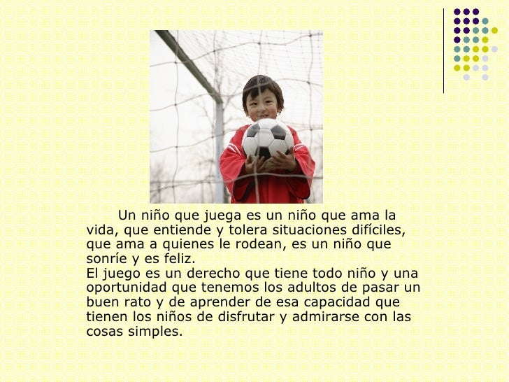 <ul><li>Un niño que juega es un niño que ama la vida, que entiende y tolera situaciones difíciles, que ama a quienes le ro...