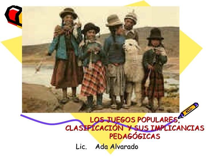 LOS JUEGOS POPULARES, CLASIFICACIÓN  Y SUS IMPLICANCIAS PEDAGÓGICAS Lic.  Ada Alvarado