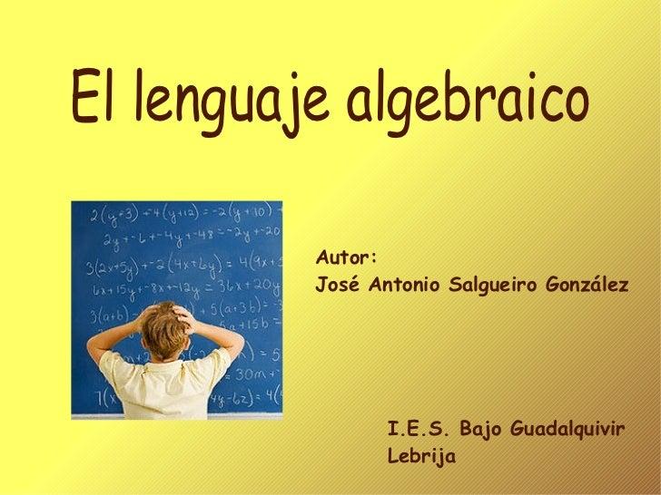 El lenguaje algebraico Autor:  José Antonio Salgueiro González I.E.S. Bajo Guadalquivir Lebrija