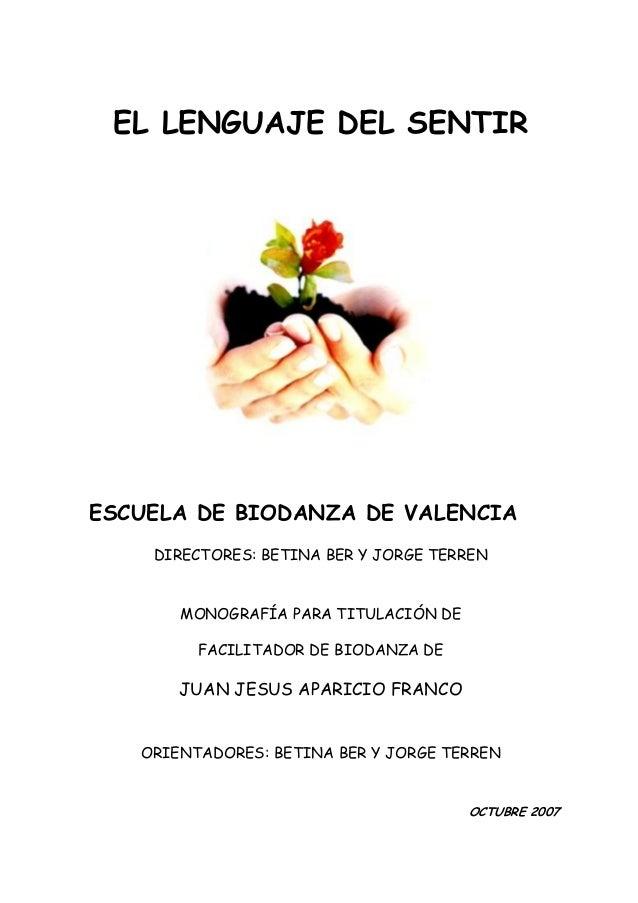 EL LENGUAJE DEL SENTIR ESCUELA DE BIODANZA DE VALENCIA DIRECTORES: BETINA BER Y JORGE TERREN MONOGRAFÍA PARA TITULACIÓN DE...