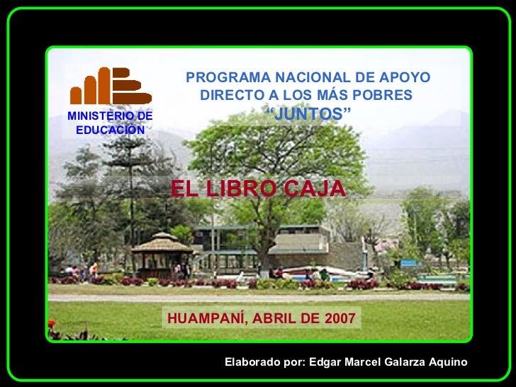 EL LIBRO CAJA HUAMPANÍ, ABRIL DE 2007 Elaborado por: Edgar Marcel Galarza Aquino
