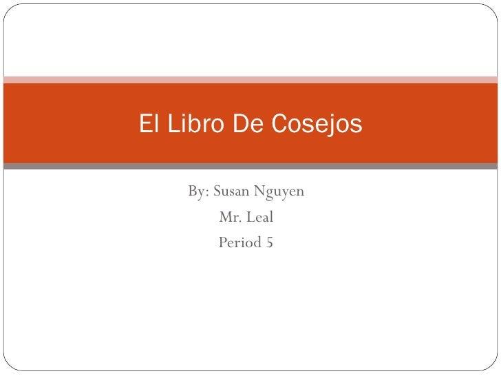 By: Susan Nguyen Mr. Leal Period 5 El Libro De Cosejos