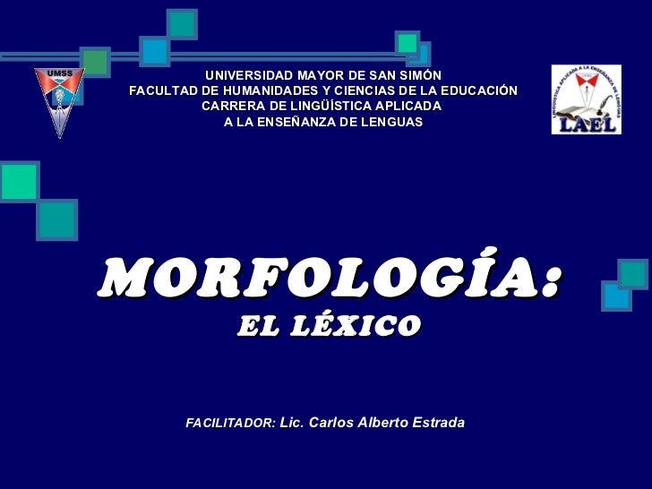 MORFOLOGÍA: EL LÉXICO UNIVERSIDAD MAYOR DE SAN SIMÓN FACULTAD DE HUMANIDADES Y CIENCIAS DE LA EDUCACIÓN CARRERA DE LINGÜÍS...