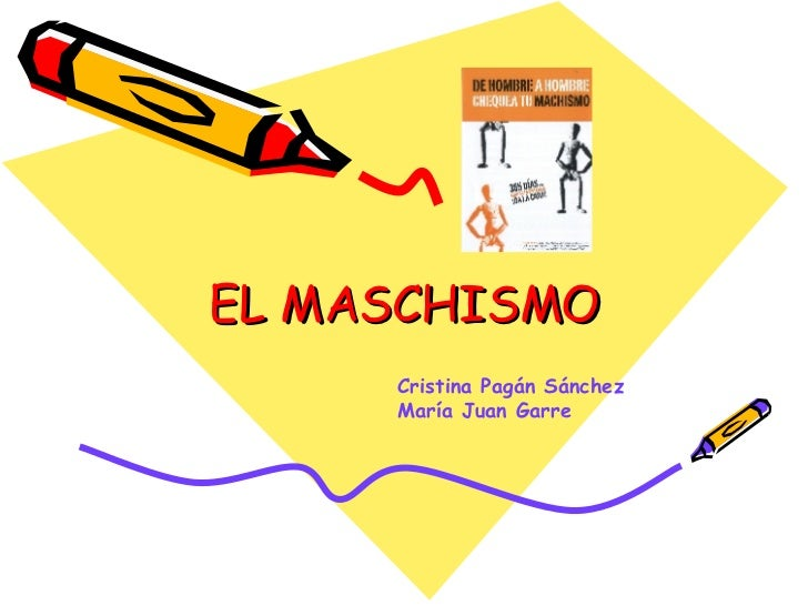 EL MASCHISMO Cristina Pagán Sánchez María Juan Garre