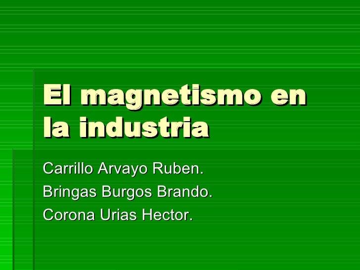 El magnetismo en la industria Carrillo Arvayo Ruben. Bringas Burgos Brando. Corona Urias Hector.