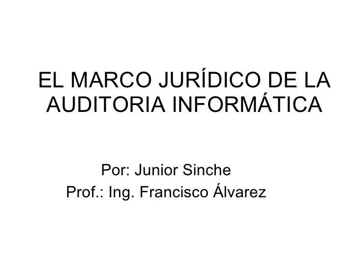 EL MARCO JURÍDICO DE LA AUDITORIA INFORMÁTICA Por: Junior Sinche Prof.: Ing. Francisco Álvarez