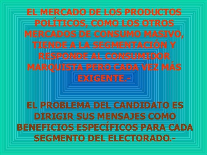 EL MERCADO DE LOS PRODUCTOS POLÍTICOS, COMO LOS OTROS MERCADOS DE CONSUMO MASIVO, TIENDE A LA SEGMENTACIÓN Y RESPONDE AL C...