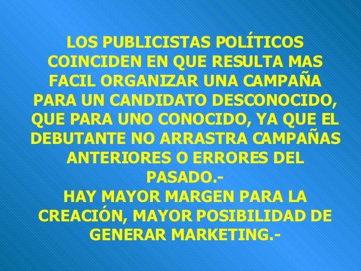 LOS PUBLICISTAS POLÍTICOS COINCIDEN EN QUE RESULTA MAS FACIL ORGANIZAR UNA CAMPAÑA PARA UN CANDIDATO DESCONOCIDO, QUE PARA...