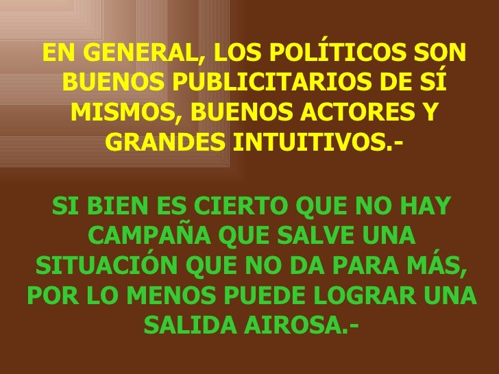 EN GENERAL, LOS POLÍTICOS SON BUENOS PUBLICITARIOS DE SÍ MISMOS, BUENOS ACTORES Y GRANDES INTUITIVOS.- SI   BIEN ES CIERTO...