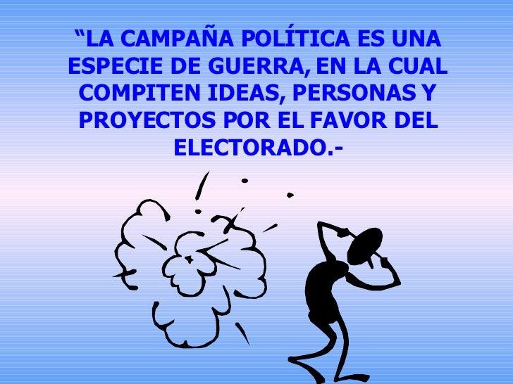 """"""" LA CAMPAÑA POLÍTICA ES UNA ESPECIE DE GUERRA, EN LA CUAL COMPITEN IDEAS, PERSONAS Y PROYECTOS POR EL FAVOR DEL ELECTORAD..."""