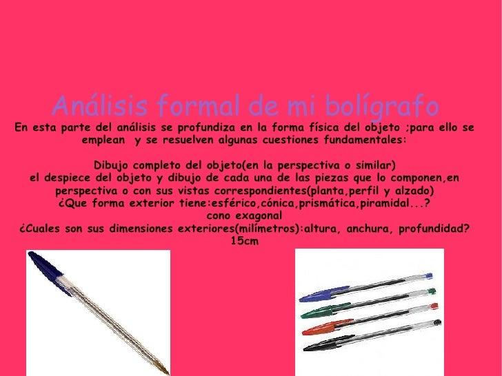 Análisis formal de mi bolígrafo En esta parte del análisis se profundiza en la forma física del objeto ;para ello se emple...