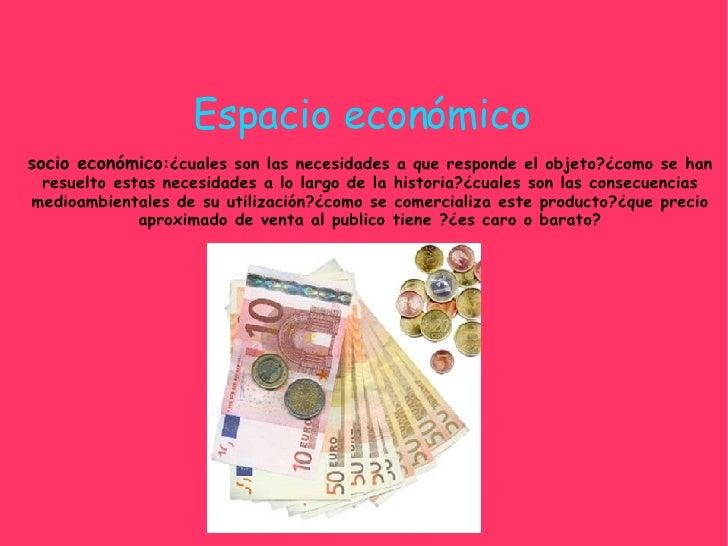 Espacio económico socio económico :¿cuales son las necesidades a que responde el objeto?¿como se han resuelto estas necesi...