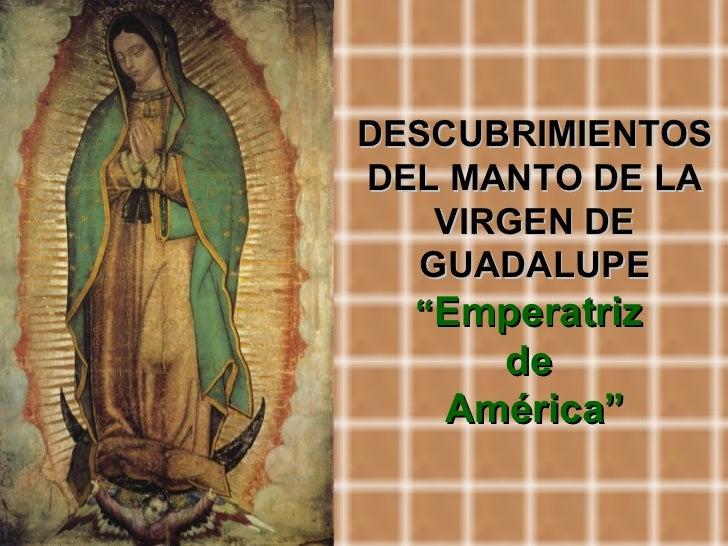 """DESCUBRIMIENTOS DEL MANTO DE LA VIRGEN DE GUADALUPE """" Emperatriz  de  América"""""""