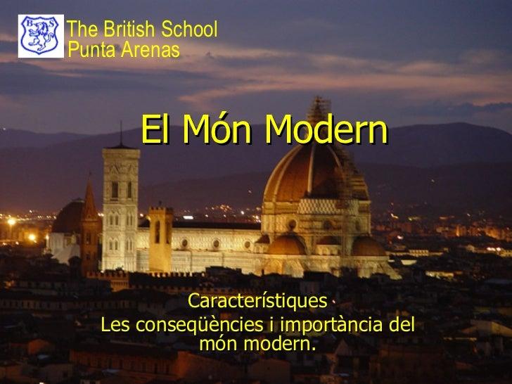 El Món Modern Característiques Les conseqüències i importància del món modern. The British School Punta Arenas