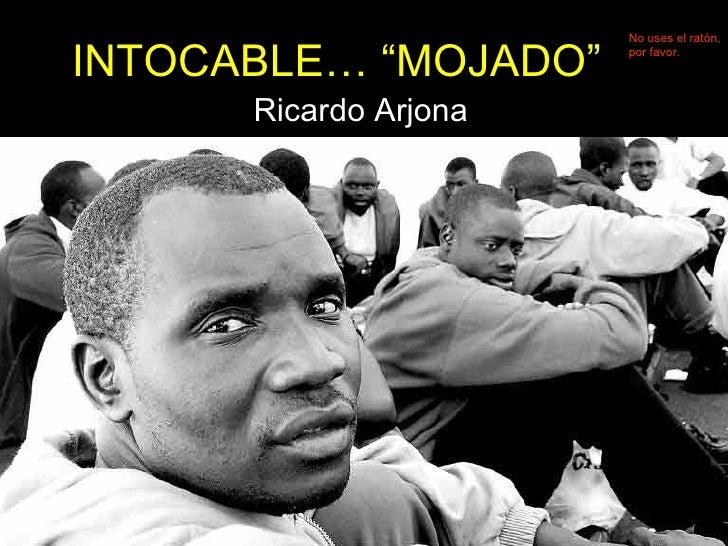 """INTOCABLE… """"MOJADO"""" Ricardo Arjona No uses el ratón, por favor."""