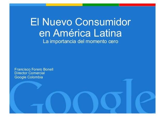 El Nuevo Consumidor en América Latina La importancia del momento cero  Francisco Forero Bonell Director Comercial Google C...