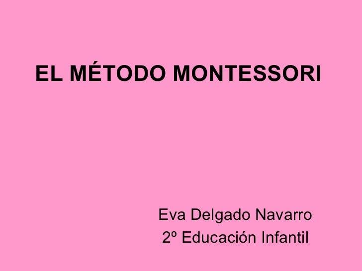 EL MÉTODO MONTESSORI Eva Delgado Navarro 2º Educación Infantil