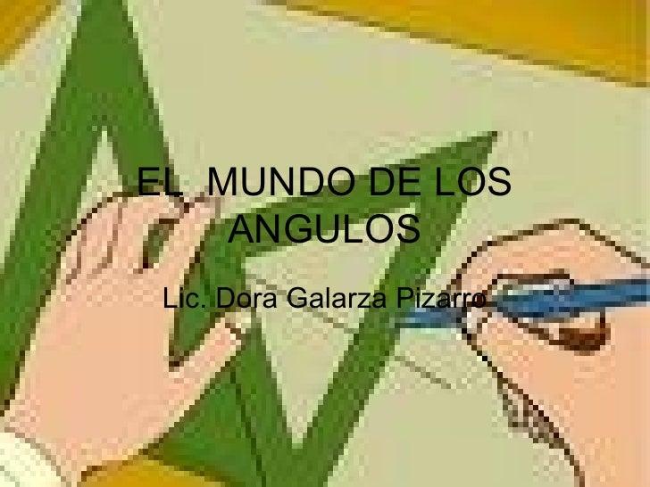 EL  MUNDO DE LOS ANGULOS Lic. Dora Galarza Pizarro