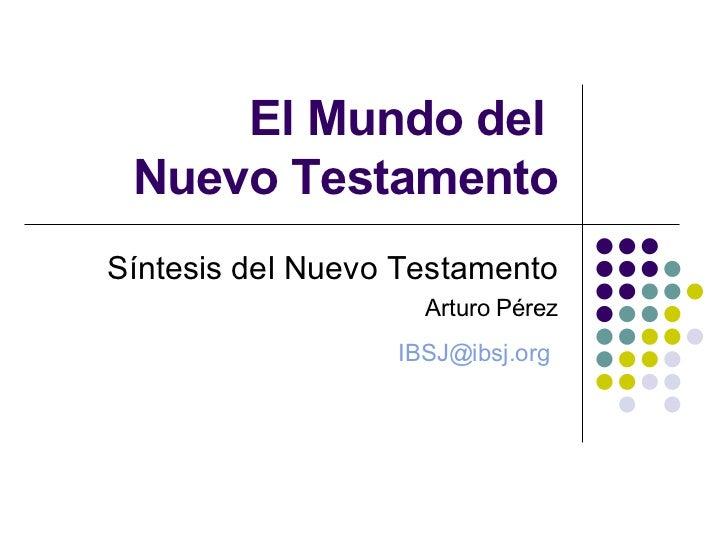 El Mundo del  Nuevo Testamento Síntesis del Nuevo Testamento Arturo Pérez [email_address]