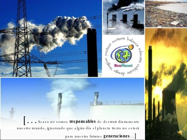 [… Acaso no somos  responsables  de destruir diariamente nuestro mundo, ignorando que algún día el planeta tierra no estar...