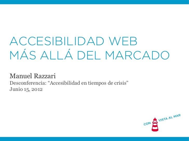 """ACCESIBILIDAD WEBMÁS ALLÁ DEL MARCADOManuel RazzariDesconferencia: """"Accesibilidad en tiempos de crisis""""Junio 15, 2012"""