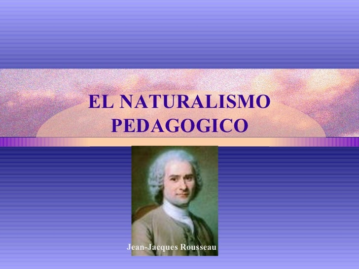EL NATURALISMO PEDAGOGICO Jean-Jacques Rousseau