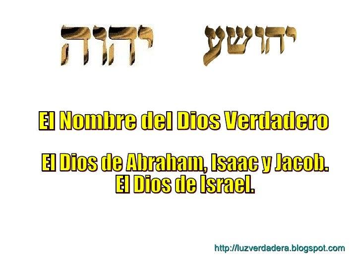 El Nombre del Dios Verdadero El Dios de Abraham, Isaac y Jacob. El Dios de Israel. http:// luzverdadera.blogspot.com