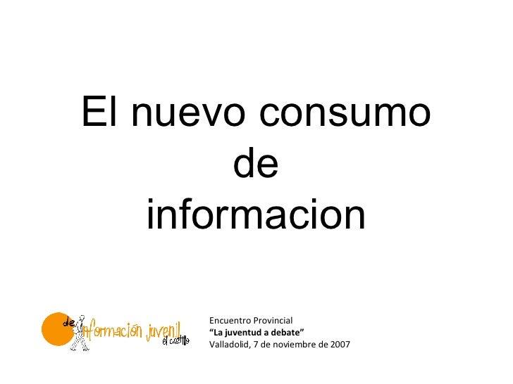 """El nuevo consumo          de     informacion       Encuentro Provincial      """"La juventud a debate""""      Valladolid, 7 de ..."""