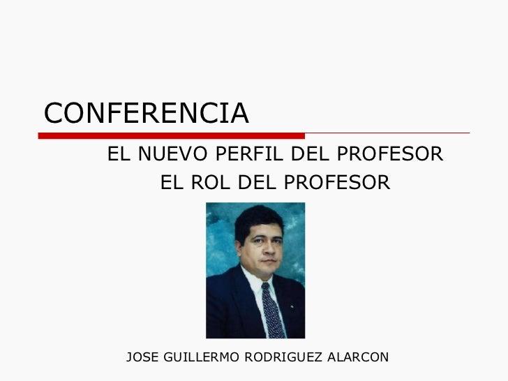 CONFERENCIA EL NUEVO PERFIL DEL PROFESOR EL ROL DEL PROFESOR JOSE GUILLERMO RODRIGUEZ ALARCON