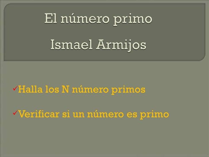 <ul><li>Halla los N número primos </li></ul><ul><li>Verificar si un número es primo </li></ul>