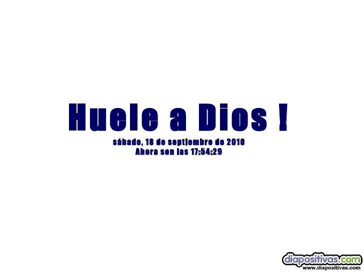 Huele a Dios ! sábado, 18 de septiembre de 2010 Ahora son las  17:54:29