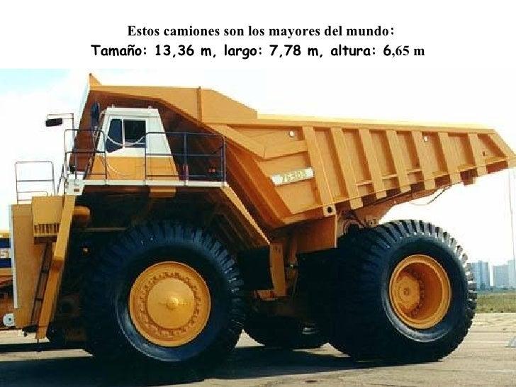 Estos camiones son los mayores del mundo : Tamaño : 13,36 m , largo : 7,78 m , altura : 6 ,65 m