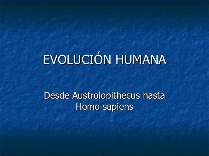 EVOLUCIÓN HUMANA Desde Austrolopithecus hasta Homo sapiens
