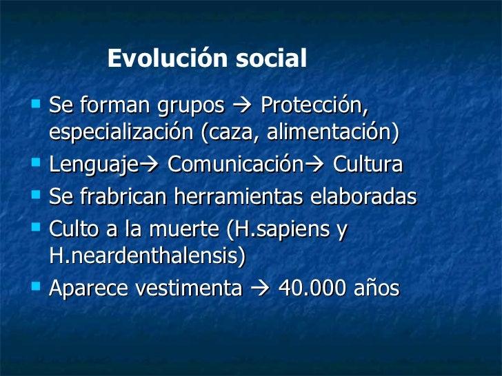 Evolución social <ul><li>Se forman grupos    Protección, especialización (caza, alimentación) </li></ul><ul><li>Lenguaje ...