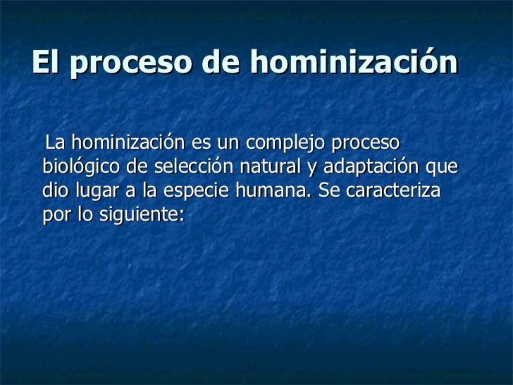 El proceso de hominización <ul><li>La hominización es un complejo proceso biológico de selección   natural y adaptación qu...