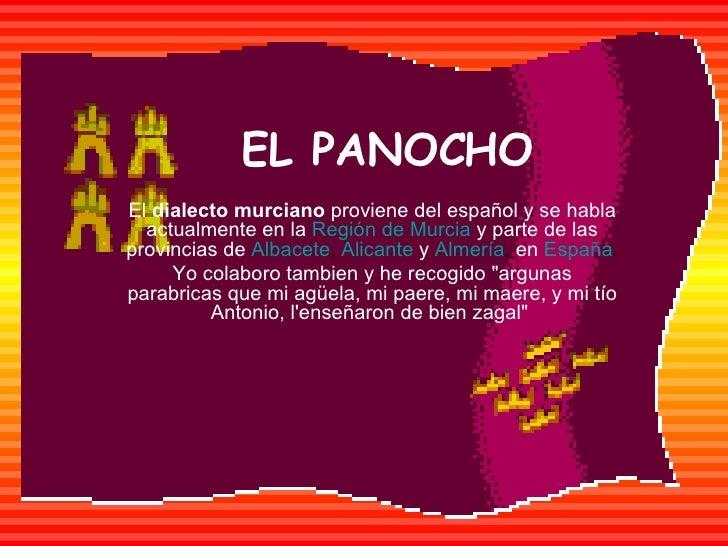 EL PANOCHO El  dialecto murciano  proviene del español y se habla actualmente en la   Región de Murcia   y parte de las pr...