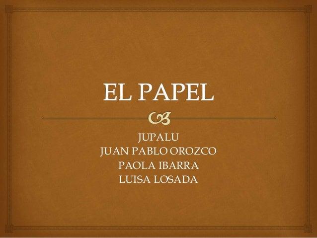 JUPALU JUAN PABLO OROZCO PAOLA IBARRA LUISA LOSADA