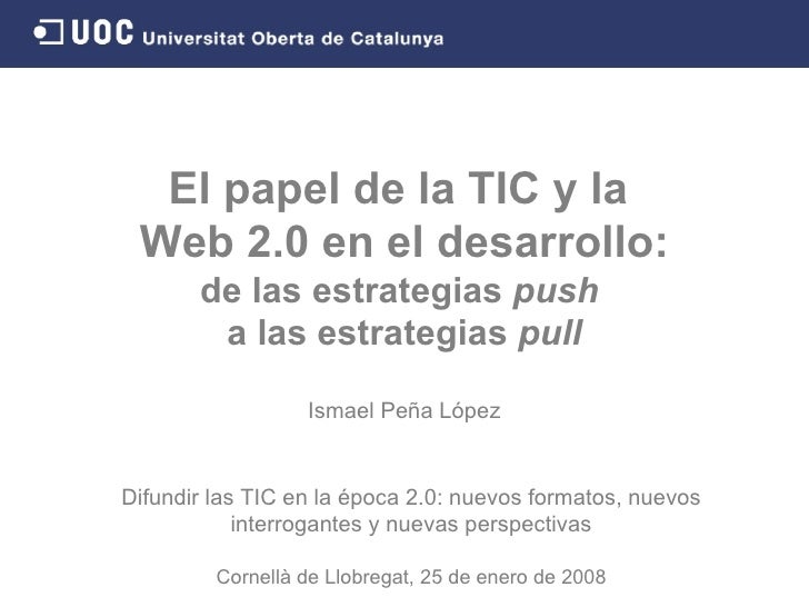 El papel de la TIC y la  Web 2.0 en el desarrollo: de las estrategias  push   a las estrategias  pull Ismael Peña López Di...