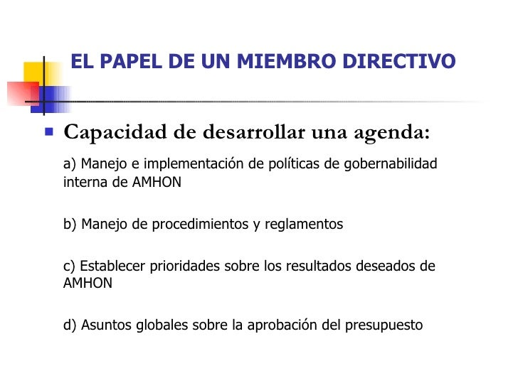 EL PAPEL DE UN MIEMBRO DIRECTIVO <ul><li>Capacidad de desarrollar una agenda: </li></ul><ul><li>a) Manejo e implementación...