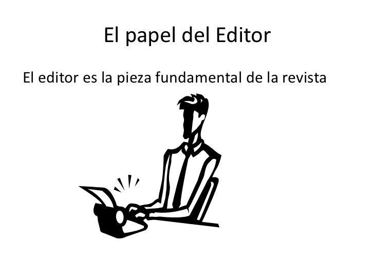 El papel del Editor<br />El editor es la pieza fundamental de la revista<br />