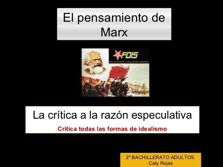 El pensamiento de Marx La crítica a la razón especulativa Critica todas las formas de idealismo 2º BACHILLERATO ADULTOS. C...