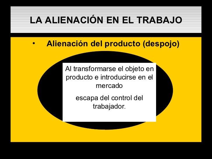 LA ALIENACIÓN EN EL TRABAJO <ul><li>Alienación del producto (despojo) </li></ul>Al transformarse el objeto en producto e i...