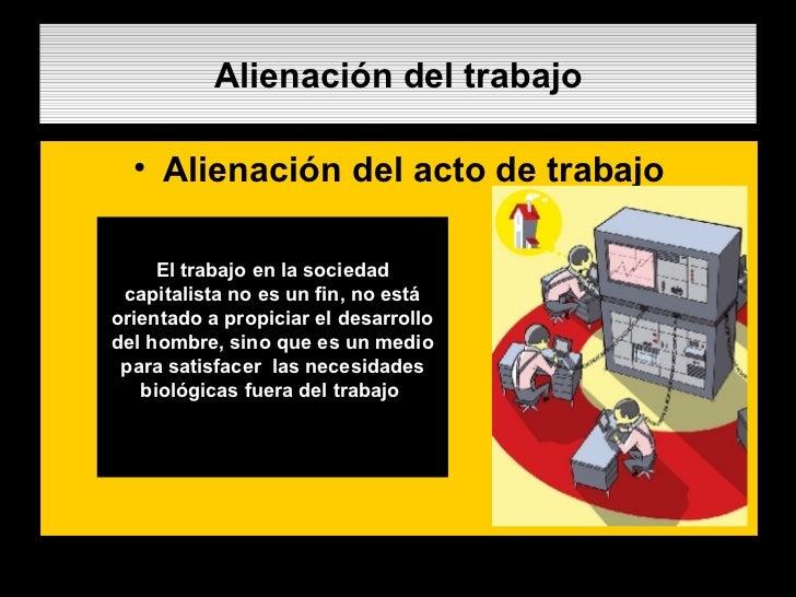 Alienación del trabajo <ul><li>Alienación del acto de trabajo </li></ul>.  El trabajo en la sociedad capitalista no es un ...