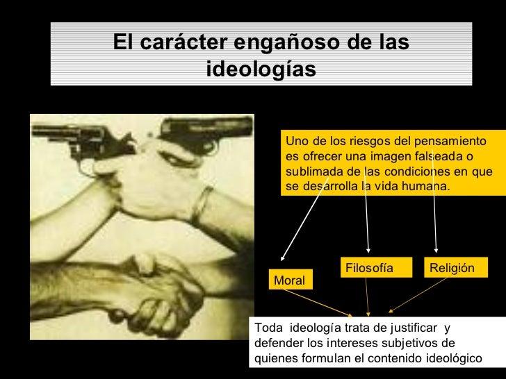 El carácter engañoso de las ideologías Uno de los riesgos del pensamiento es ofrecer una imagen falseada o sublimada de la...