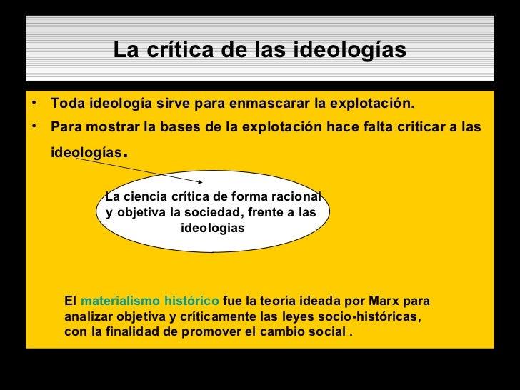 La crítica de las ideologías <ul><li>Toda ideología sirve para enmascarar la explotación. </li></ul><ul><li>Para mostrar l...