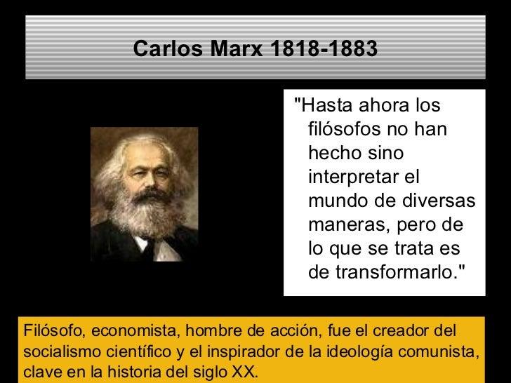 Carlos Marx  1818-1883 <ul><li>&quot;Hasta ahora los filósofos no han hecho sino interpretar el mundo de diversas maneras,...