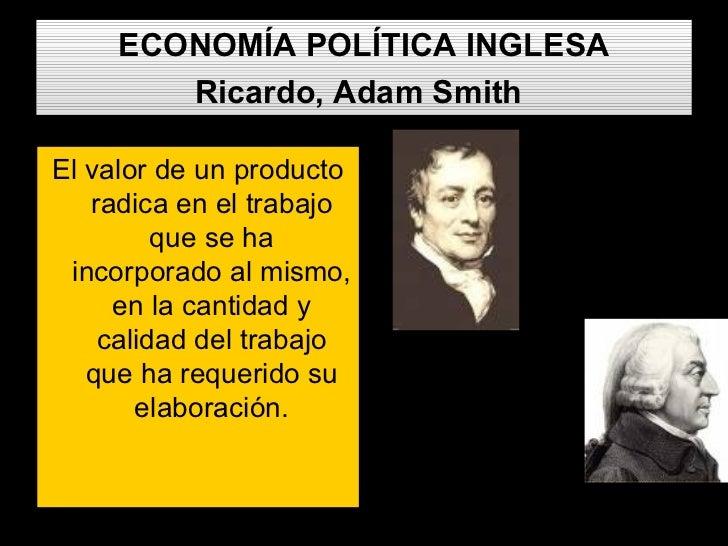 ECONOMÍA POLÍTICA INGLESA Ricardo, Adam Smith   <ul><li>El valor de un producto radica en el trabajo que se ha incorporado...