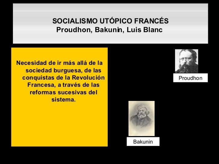 SOCIALISMO UTÓPICO FRANCÉS Proudhon, Bakunin, Luis Blanc   <ul><li>Necesidad de ir más allá de la sociedad burguesa, de la...